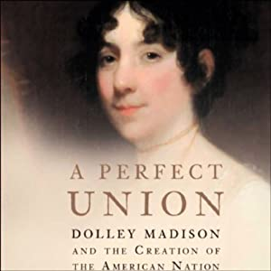 A Perfect Union: Dolley Madison and the Creation of the American Nation   [Catherine Allgor]