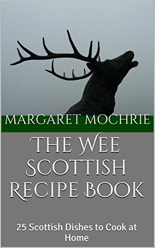 The Wee Scottish Recipe Book: 25 Scottish Dishes to Cook at Home (The Wee Scottish Recipe Books Book 1) by Margaret Mochrie