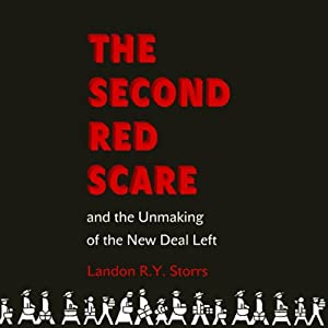 The Second Red Scare and the Unmaking of the New Deal Left | [Landon R. Y. Storrs]