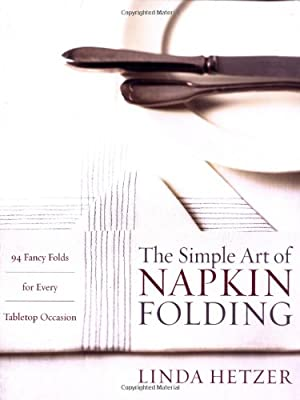 The Simple Art of Napkin Folding: 94 Fancy Folds for Every Tabletop Occasion