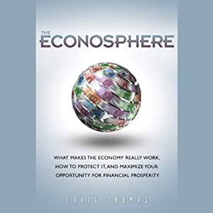 The Econosphere: What Makes the Economy Really Work, How to Protect It, and Maximize Your Opportunity for Financial Prosperity | [Craig Thomas]