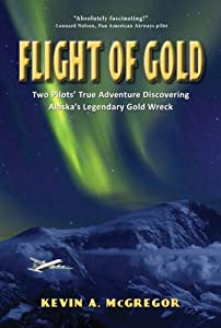 Flight of Gold: Pilots True Adventure Discovering Alaska's Legendary Gold Wreck by Kevin A. McGregor
