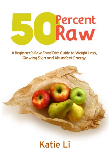 50 Percent Raw - A Beginner'S Raw Food Diet Guide To Weight Loss, Glowing Skin And Abundant Energy