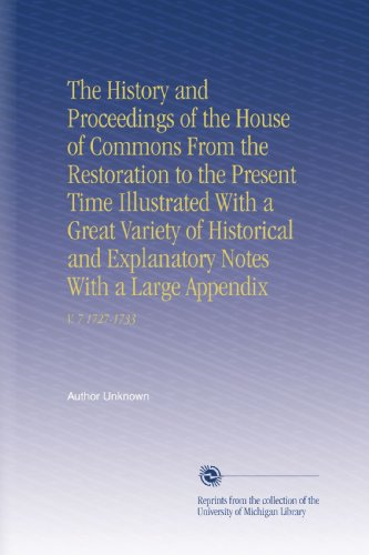 The History and Proceedings of the House of Commons From the Restoration to the Present Time Illustrated With a Great Variety of Historical and Explanatory Notes With a Large Appendix: V. 7 1727-1733