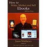How to Make, Market and Sell Ebooks - All for Freeby Jason Matthews