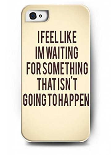 I Feel Like I'M Waiting For Something That Isn'T Goning To Happen - Iphone 4 / 4S /4G - Hard Snap On Plastic Case - Inspirational And Motivational Life Quotes