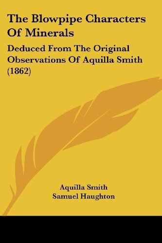 The Blowpipe Characters Of Minerals: Deduced From The Original Observations Of Aquilla Smith (1862) by Smith, Aquilla published by Kessinger Publishing, LLC (2009) [Paperback] PDF