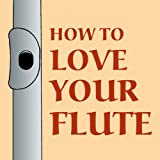 How to Love Your Flute: A Guide to Flutes & Flute Playing (0938497103) by Shepard, Mark