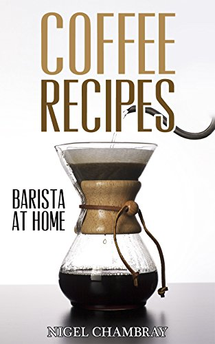 Coffee Recipes: Barista at Home - A Pour Over Coffee Bean Lover Guide from Espresso Roast to Iced Coffee Cup Drinks by Nigel Chambray