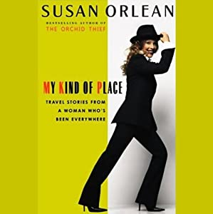 My Kind of Place: Travel Stories from a Woman Who's Been Everywhere (Unabridged Selections) | [Susan Orlean]