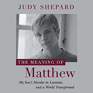 The Meaning of Matthew: My Son's Murder in Laramie, and a World Transformed | [Judy Shepard]