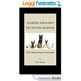 Starting Your Own Pet Sitting Business: The Complete Step-By-Step Guide (English Edition)