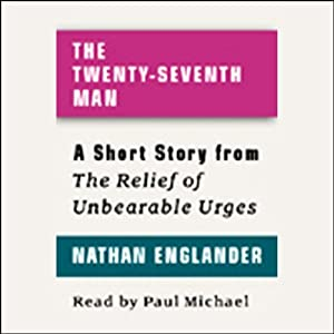 The Twenty-seventh Man: A Short Story from 'For the Relief of Unbearable Urges' | [Nathan Englander]