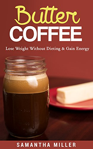 Butter Coffee: Lose Weight Without Dieting by Samantha Miller