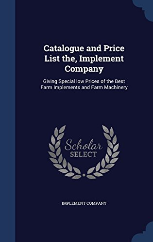 Catalogue and Price List the, Implement Company: Giving Special low Prices of the Best Farm Implements and Farm Machinery