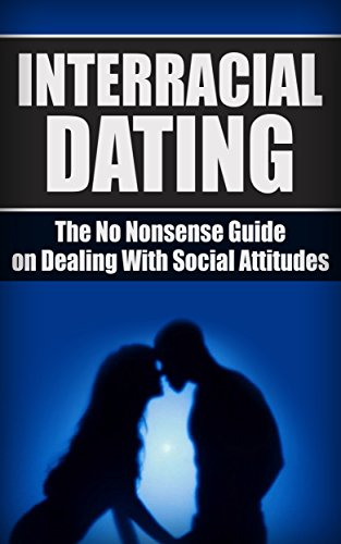 Interracial Dating: The No Nonsense Guide On Dealing With Social Attitudes