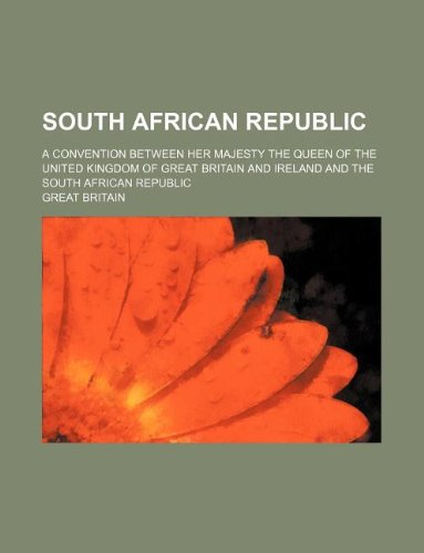 South African Republic; A convention between Her Majesty the Queen of the United Kingdom of Great Britain and Ireland and the South African Republic