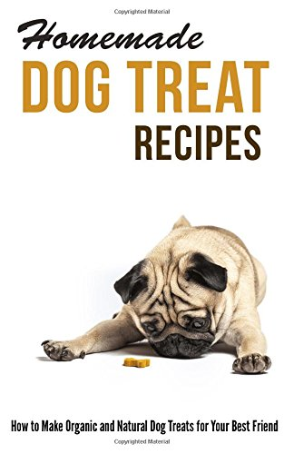 Homemade Dog Treat Recipes: How to Make Organic and Natural Dog Treats for Your Best Friend