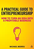 Michael J Morris A Practical Guide to Entrepreneurship: How to Turn an Idea into a Profitable Business