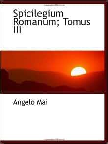 Spicilegium Romanum; Tomus III: Angelo Mai: 9781103057658: Amazon.com