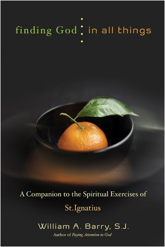 Finding God in All Things: A companion to the Spiritual Exercises of  St. Ignatius, WILLIAM A. BARRY