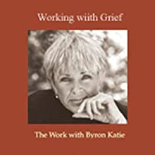 Working With Grief Speech by Byron Katie Mitchell Narrated by Byron Katie Mitchell