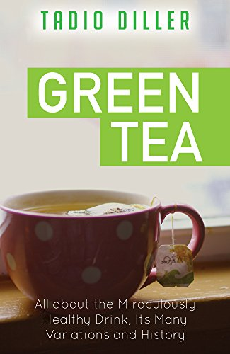 Green Tea: All about the Miraculously Healthy Drink, Its Many Variations and History (Worlds Most Loved Drinks Book 9) by Tadio Diller