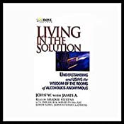 Living in the Solution: Understanding and Using the Wisdom of the Rooms of Alcoholics Anonymous | [John W., James A.]
