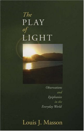 The Play of Light: Observations and Epiphanies in the Everyday World, LOUIS MASSON