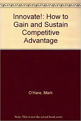 Innovate!: How to Gain and Sustain Competitive Advantage