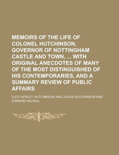 Memoirs of the Life of Colonel Hutchinson, Governor of Nottingham Castle and Town, with Original Anecdotes of Many of the Most Distinguished of His ... and a Summary Review of Public Affairs