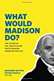 img - for What Would Madison Do?: The Father of the Constitution Meets Modern American Politics book / textbook / text book