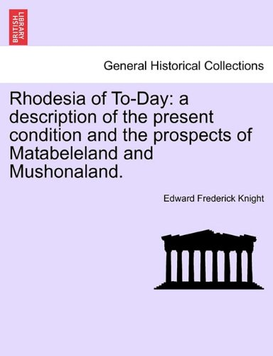 Rhodesia of To-Day: a description of the present condition and the prospects of Matabeleland and Mushonaland.