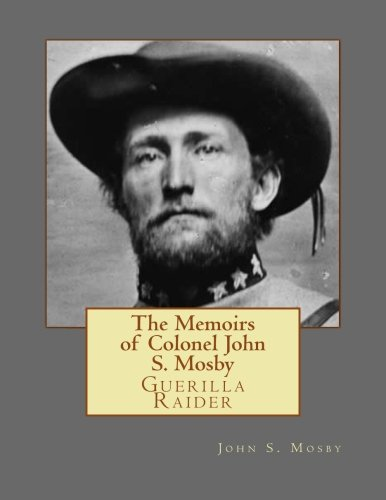 The Memoirs of Colonel John S. Mosby: Guerilla Raider