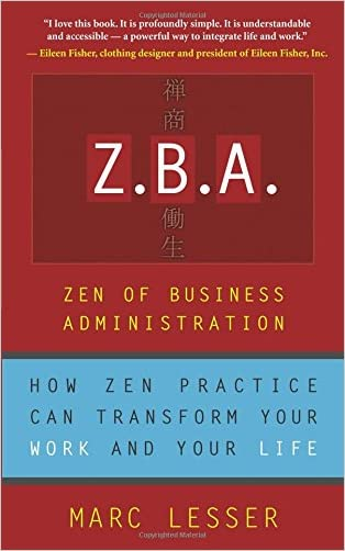 Z.B.A.: Zen of Business Administration - How Zen Practice Can Transform Your Work And Your Life