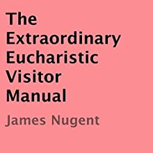The Extraordinary Eucharistic Visitor Manual (       UNABRIDGED) by James Nugent Narrated by Marlene C. Bertrand