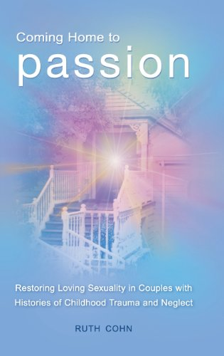 Coming Home to Passion: Restoring Loving Sexuality in Couples with Histories of Childhood Trauma and Neglect (Sex, Love, and Psychology)