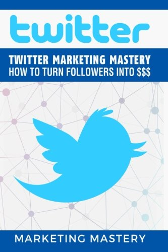 Twitter-Twitter-Marketing-Mastery-How-To-Turn-Your-Followers-Into-InstagramTwitterLinkedInYouTubeSocial-Media-MarketingSnapchatFacebook-Volume-1