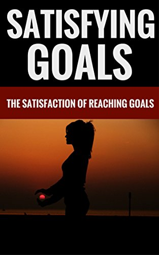Satisfying Goals - The Satisfaction Of Reaching Goals
