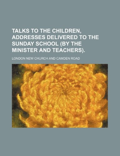 Talks to the Children, Addresses Delivered to the Sunday School (By the Minister and Teachers).