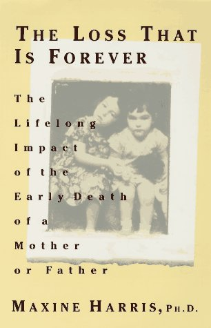 The Loss That is Forever: 8The Lifelong Impact of the Early Death of a Mother or Father, Harris,Maxine/Harris,Maxine