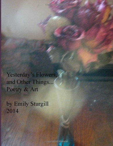 Yesterday's Flowers and other things.: Poetry and Art.