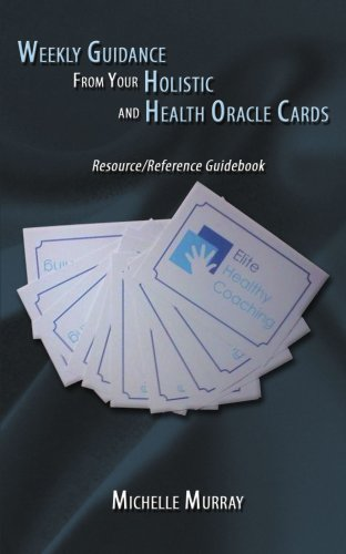 Weekly Guidance From Your Holistic And Health Oracle Cards: Resource/Reference Guidebook