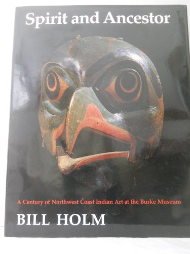 Spirit and Ancestor: A Century of Northwest Coast Indian Art in the Burke Museum (Thomas Burke Memorial Washington State