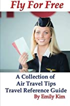Fly for Free: A Collection of Air Travel Tips Travel Reference Guide