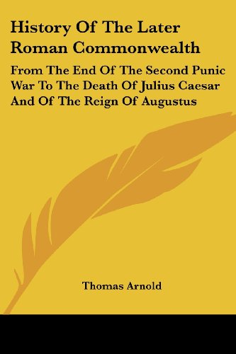 History of the Later Roman Commonwealth: From the End of the Second Punic War to the Death of Julius Caesar and of the Reign of Augustus