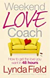 Lynda Field Weekend Love Coach: How to Get the Love You Want in 48 Hours