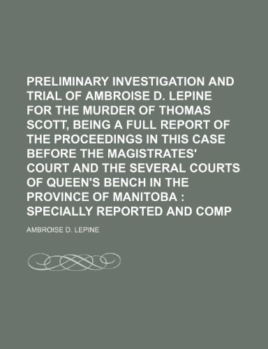 Preliminary Investigation and Trial of Ambroise D. Lepine for the Murder of Thomas Scott, Being a Full Report of the Proceedings in This Case Before ... in the Province of Manitoba; Specially Repo