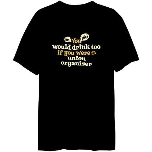 You Would Drink Too, If You Were an Union Organiser Mens T-shirt