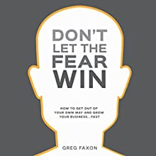 Don't Let the Fear Win: How to Get out of Your Own Way and Grow Your Business...Fast Audiobook by Greg Faxon Narrated by Greg Faxon